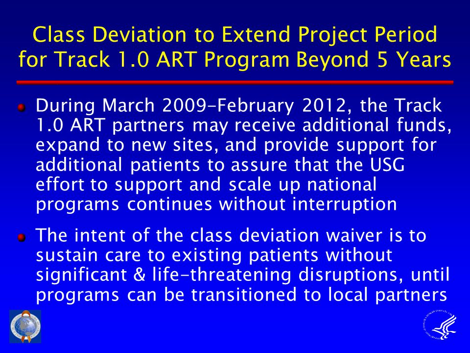 Class Deviation to Extend Project Period for Track 1.0 ART Program Beyond 5 Years During March 2009-February 2012, the Track 1.0 ART partners may receive additional funds, expand to new sites, and provide support for additional patients to assure that the USG effort to support and scale up national programs continues without interruption The intent of the class deviation waiver is to sustain care to existing patients without significant & life-threatening disruptions, until programs can be transitioned to local partners