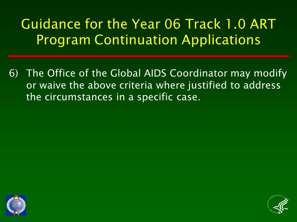 Guidance for the Year 06 Track 1.0 ART Program Continuation Applications 6)The Office of the Global AIDS Coordinator may modify or waive the above criteria where justified to address the circumstances in a specific case.