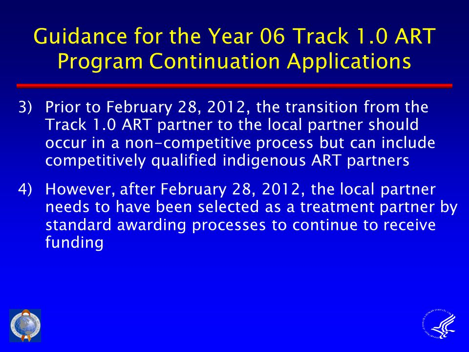 Guidance for the Year 06 Track 1.0 ART Program Continuation Applications 3)Prior to February 28, 2012, the transition from the Track 1.0 ART partner to the local partner should occur in a non-competitive process but can include competitively qualified indigenous ART partners 4)However, after February 28, 2012, the local partner needs to have been selected as a treatment partner by standard awarding processes to continue to receive funding