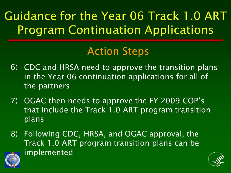 Guidance for the Year 06 Track 1.0 ART Program Continuation Applications Action Steps 6)CDC and HRSA need to approve the transition plans in the Year 06 continuation applications for all of the partners 7)OGAC then needs to approve the FY 2009 COP's that include the Track 1.0 ART program transition plans 8)Following CDC, HRSA, and OGAC approval, the Track 1.0 ART program transition plans can be implemented