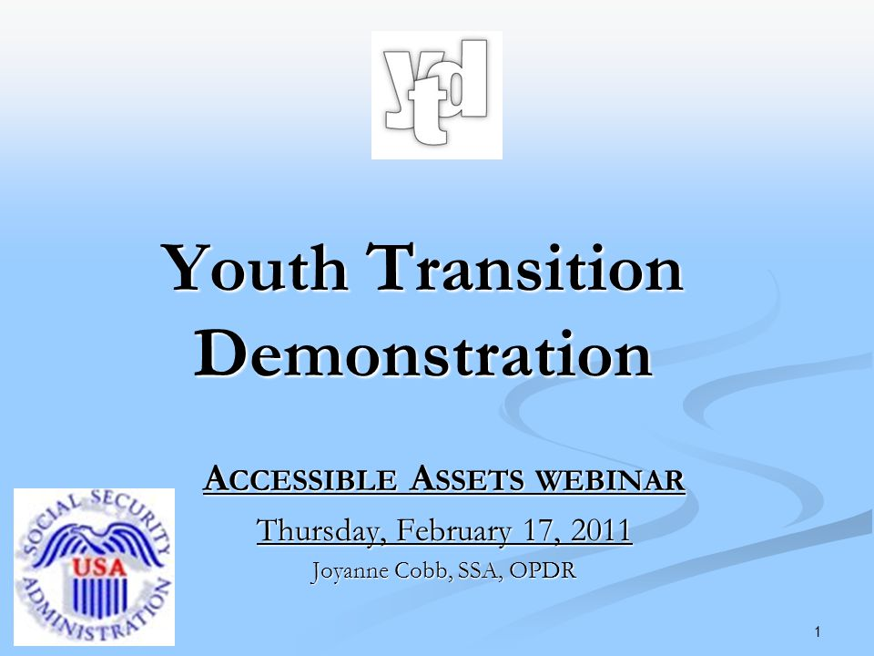 1 A CCESSIBLE A SSETS WEBINAR Thursday, February 17, 2011 Joyanne Cobb, SSA, OPDR Youth Transition Demonstration