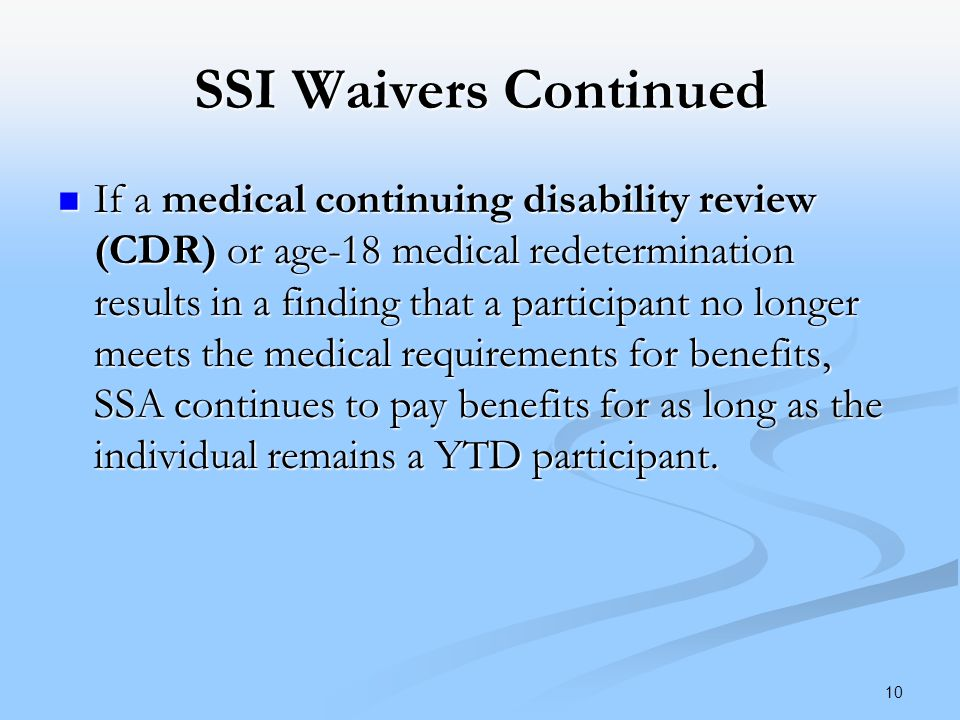 SSI Waivers Continued If a medical continuing disability review (CDR) or age-18 medical redetermination results in a finding that a participant no longer meets the medical requirements for benefits, SSA continues to pay benefits for as long as the individual remains a YTD participant.