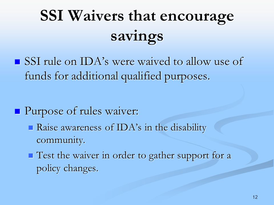SSI Waivers that encourage savings SSI rule on IDA's were waived to allow use of funds for additional qualified purposes.
