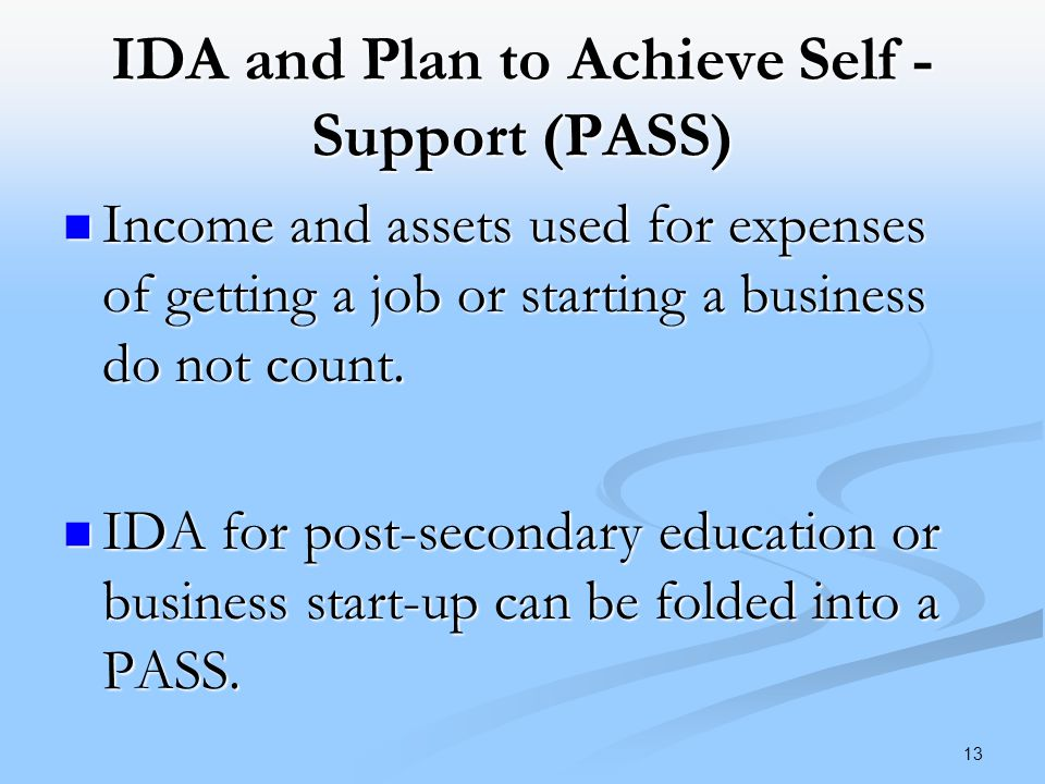 IDA and Plan to Achieve Self - Support (PASS) Income and assets used for expenses of getting a job or starting a business do not count.