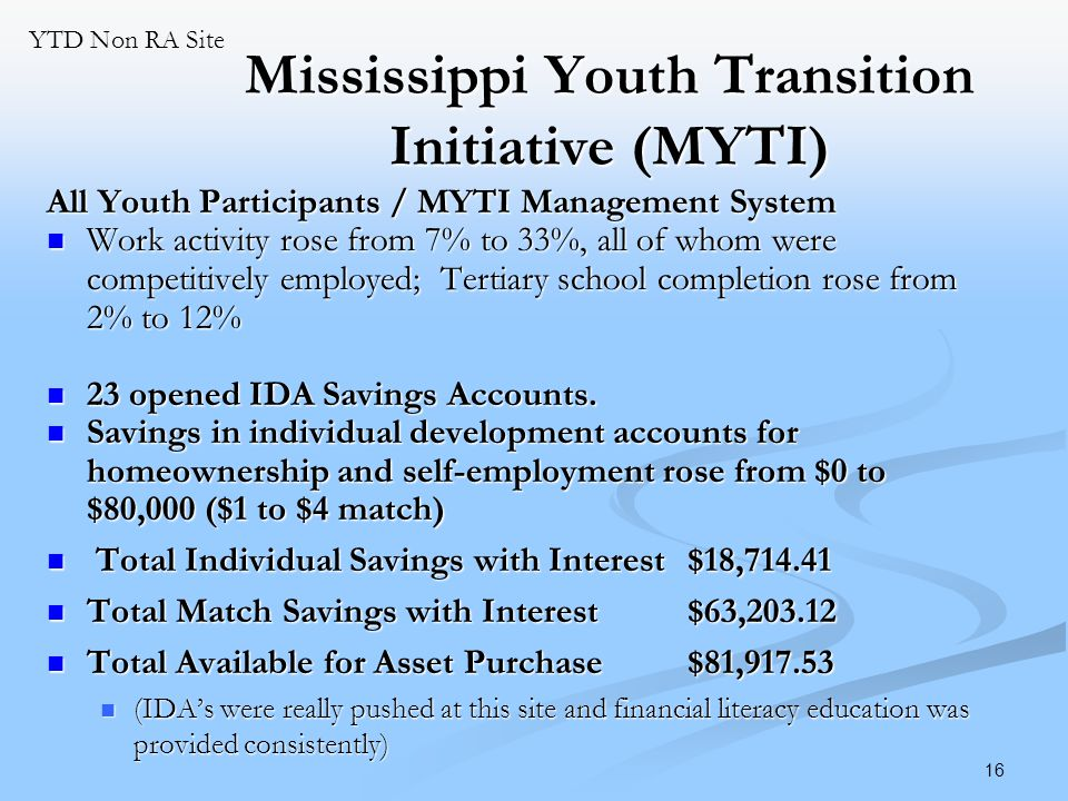 16 Mississippi Youth Transition Initiative (MYTI) All Youth Participants / MYTI Management System Work activity rose from 7% to 33%, all of whom were competitively employed; Tertiary school completion rose from 2% to 12% Work activity rose from 7% to 33%, all of whom were competitively employed; Tertiary school completion rose from 2% to 12% 23 opened IDA Savings Accounts.