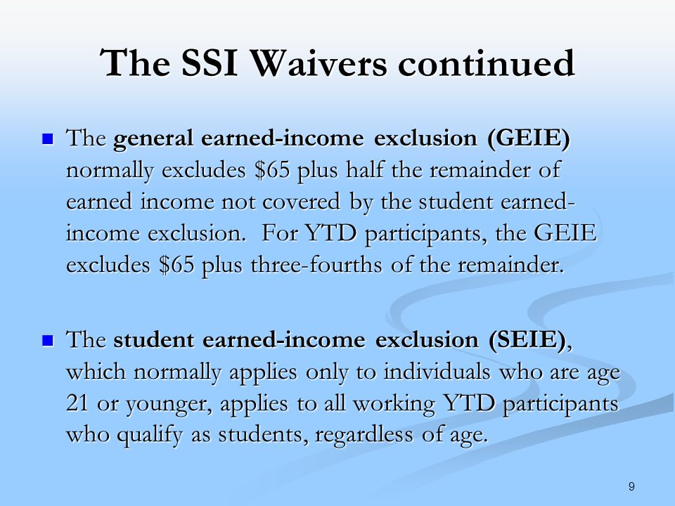 The SSI Waivers continued The general earned-income exclusion (GEIE) normally excludes $65 plus half the remainder of earned income not covered by the student earned- income exclusion.