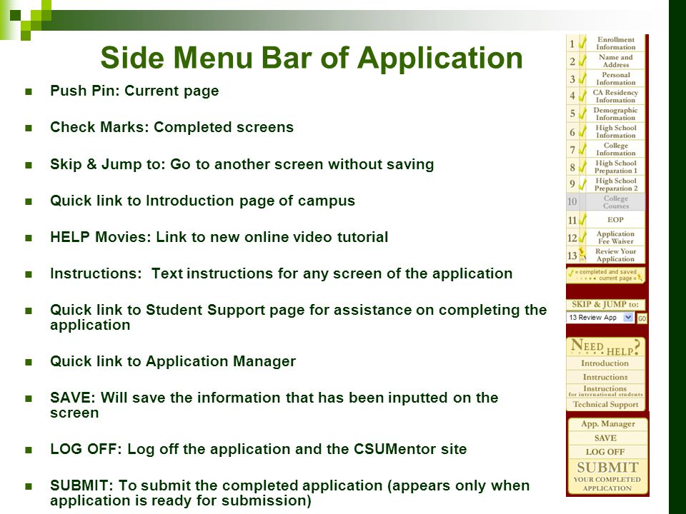 Side Menu Bar of Application Push Pin: Current page Check Marks: Completed screens Skip & Jump to: Go to another screen without saving Quick link to Introduction page of campus HELP Movies: Link to new online video tutorial Instructions: Text instructions for any screen of the application Quick link to Student Support page for assistance on completing the application Quick link to Application Manager SAVE: Will save the information that has been inputted on the screen LOG OFF: Log off the application and the CSUMentor site SUBMIT: To submit the completed application (appears only when application is ready for submission)