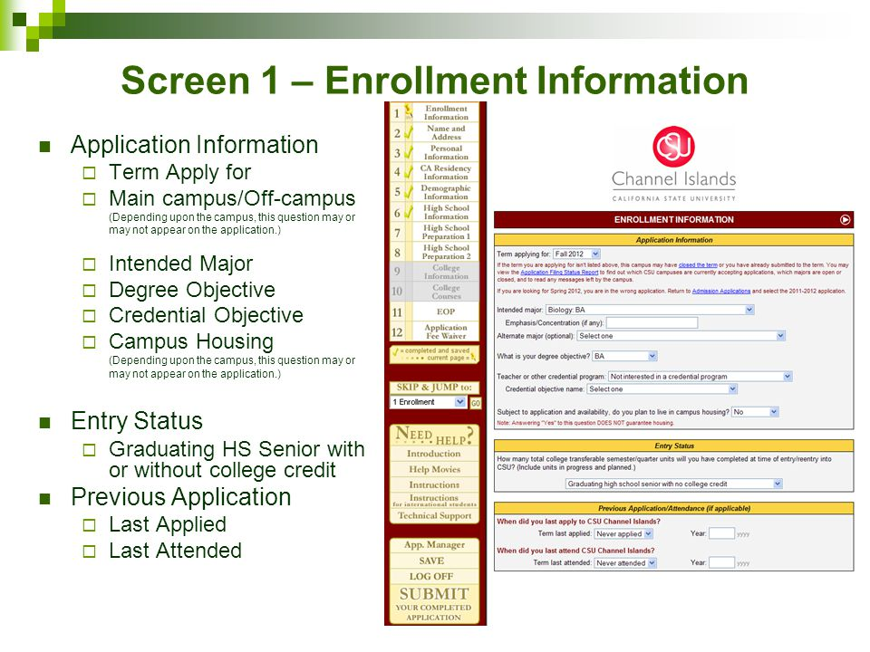 Screen 1 – Enrollment Information Application Information  Term Apply for  Main campus/Off-campus (Depending upon the campus, this question may or may not appear on the application.)  Intended Major  Degree Objective  Credential Objective  Campus Housing (Depending upon the campus, this question may or may not appear on the application.) Entry Status  Graduating HS Senior with or without college credit Previous Application  Last Applied  Last Attended