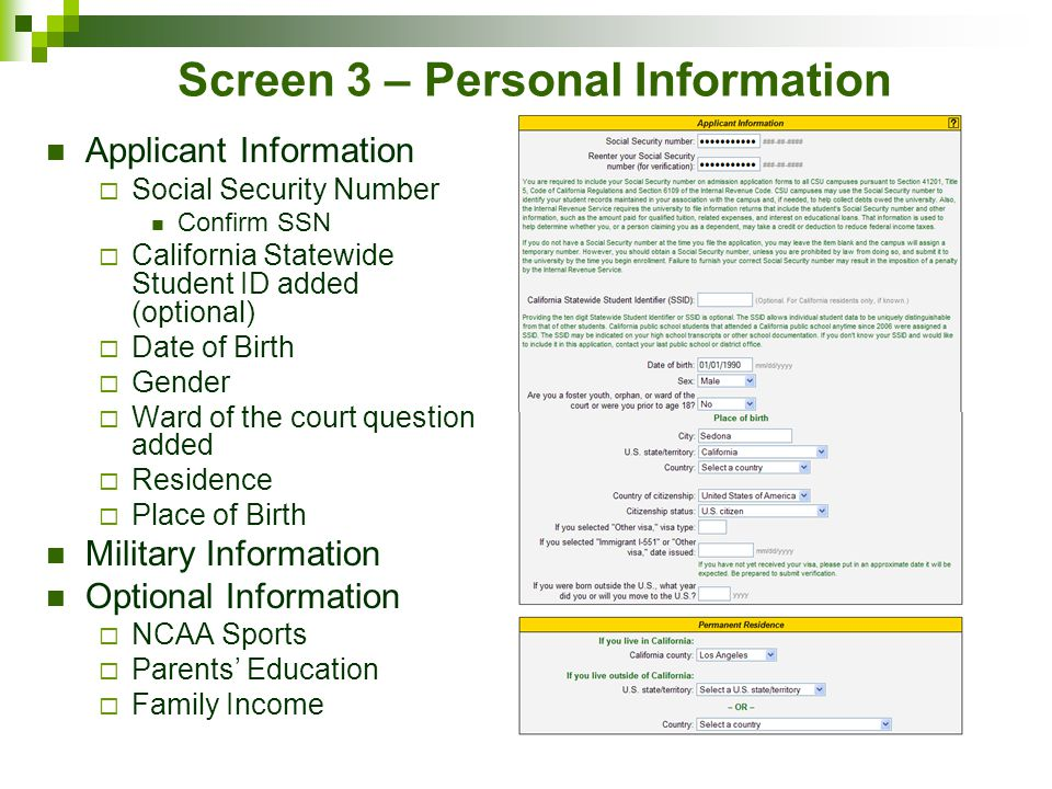 Screen 3 – Personal Information Applicant Information  Social Security Number Confirm SSN  California Statewide Student ID added (optional)  Date of Birth  Gender  Ward of the court question added  Residence  Place of Birth Military Information Optional Information  NCAA Sports  Parents' Education  Family Income