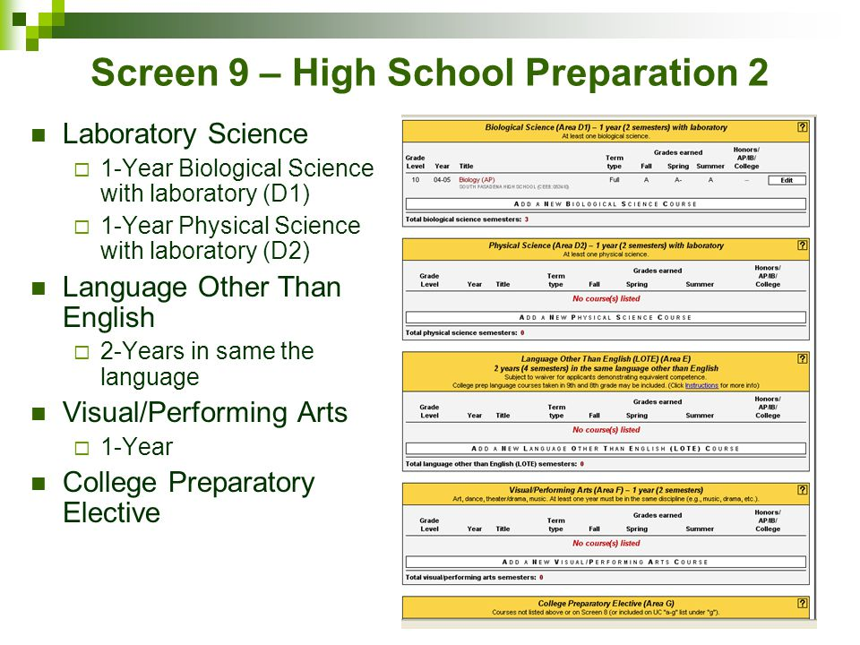 Screen 9 – High School Preparation 2 Laboratory Science  1-Year Biological Science with laboratory (D1)  1-Year Physical Science with laboratory (D2) Language Other Than English  2-Years in same the language Visual/Performing Arts  1-Year College Preparatory Elective