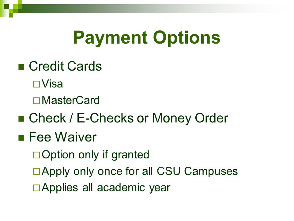 Payment Options Credit Cards  Visa  MasterCard Check / E-Checks or Money Order Fee Waiver  Option only if granted  Apply only once for all CSU Campuses  Applies all academic year
