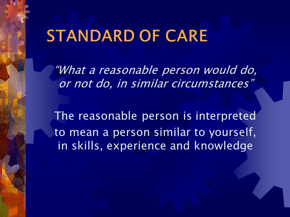 STANDARD OF CARE What a reasonable person would do, or not do, in similar circumstances The reasonable person is interpreted to mean a person similar to yourself, in skills, experience and knowledge