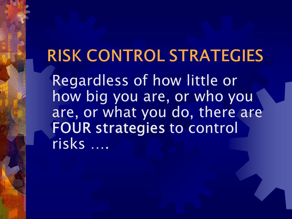 RISK CONTROL STRATEGIES Regardless of how little or how big you are, or who you are, or what you do, there are FOUR strategies to control risks ….