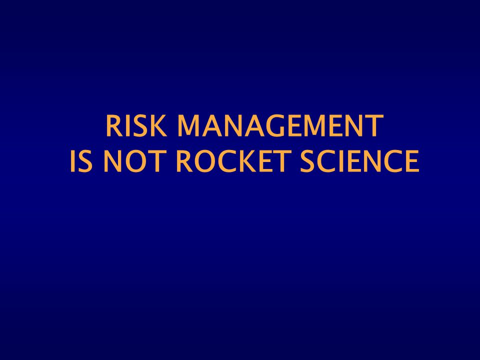 RISK MANAGEMENT IS NOT ROCKET SCIENCE