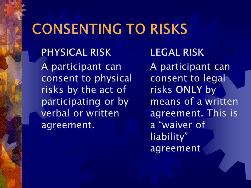 CONSENTING TO RISKS PHYSICAL RISK A participant can consent to physical risks by the act of participating or by verbal or written agreement.