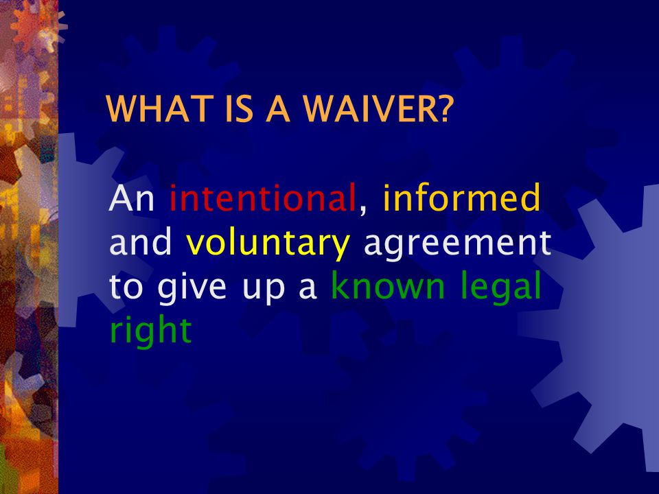 WHAT IS A WAIVER? An intentional, informed and voluntary agreement to give up a known legal right