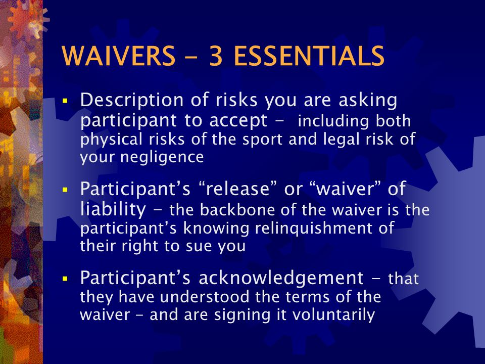 WAIVERS - 3 ESSENTIALS  Description of risks you are asking participant to accept - including both physical risks of the sport and legal risk of your negligence  Participant's release or waiver of liability - the backbone of the waiver is the participant's knowing relinquishment of their right to sue you  Participant's acknowledgement - that they have understood the terms of the waiver - and are signing it voluntarily