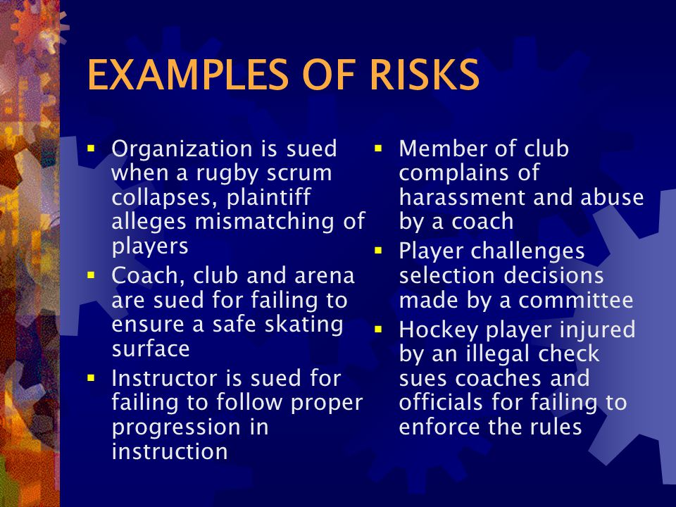 EXAMPLES OF RISKS  Organization is sued when a rugby scrum collapses, plaintiff alleges mismatching of players  Coach, club and arena are sued for failing to ensure a safe skating surface  Instructor is sued for failing to follow proper progression in instruction  Member of club complains of harassment and abuse by a coach  Player challenges selection decisions made by a committee  Hockey player injured by an illegal check sues coaches and officials for failing to enforce the rules