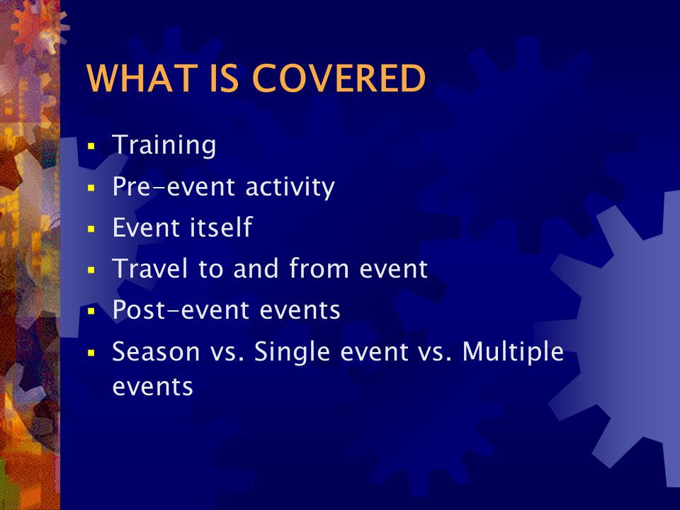 WHAT IS COVERED  Training  Pre-event activity  Event itself  Travel to and from event  Post-event events  Season vs.