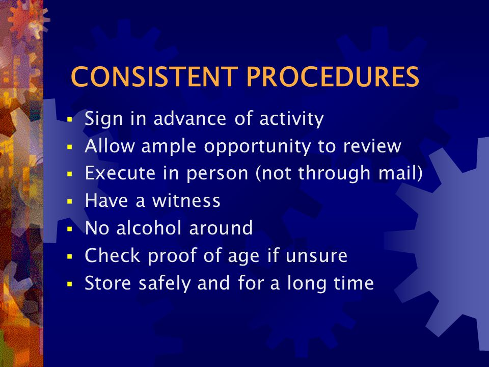 CONSISTENT PROCEDURES  Sign in advance of activity  Allow ample opportunity to review  Execute in person (not through mail)  Have a witness  No alcohol around  Check proof of age if unsure  Store safely and for a long time