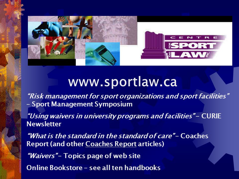 www.sportlaw.ca Risk management for sport organizations and sport facilities – Sport Management Symposium Using waivers in university programs and facilities - CURIE Newsletter What is the standard in the standard of care – Coaches Report (and other Coaches Report articles) Waivers – Topics page of web site Online Bookstore – see all ten handbooks