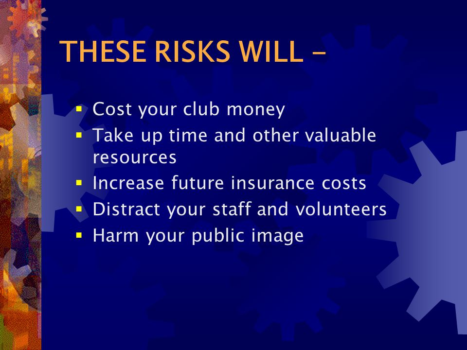 THESE RISKS WILL -  Cost your club money  Take up time and other valuable resources  Increase future insurance costs  Distract your staff and volunteers  Harm your public image