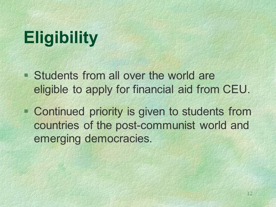 12 Eligibility §Students from all over the world are eligible to apply for financial aid from CEU.