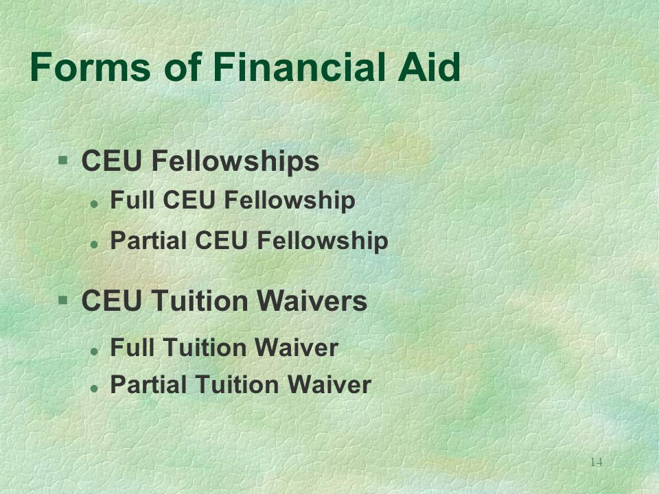 14 Forms of Financial Aid §CEU Fellowships l Full CEU Fellowship l Partial CEU Fellowship §CEU Tuition Waivers l Full Tuition Waiver l Partial Tuition Waiver