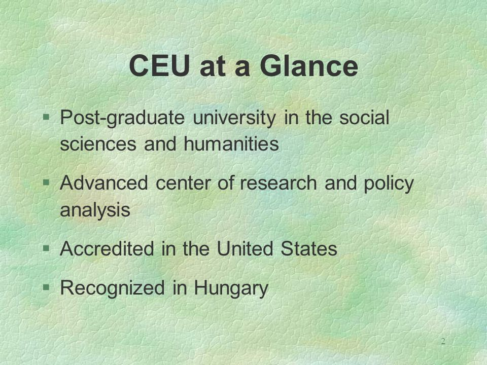 2 CEU at a Glance §Post-graduate university in the social sciences and humanities §Advanced center of research and policy analysis §Accredited in the United States §Recognized in Hungary