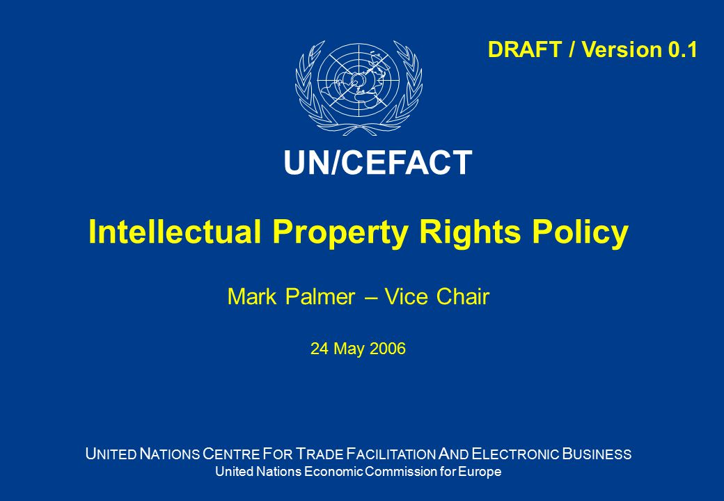 Intellectual Property Rights Policy Mark Palmer – Vice Chair 24 May 2006 U NITED N ATIONS C ENTRE F OR T RADE F ACILITATION A ND E LECTRONIC B USINESS United Nations Economic Commission for Europe UN/CEFACT DRAFT / Version 0.1