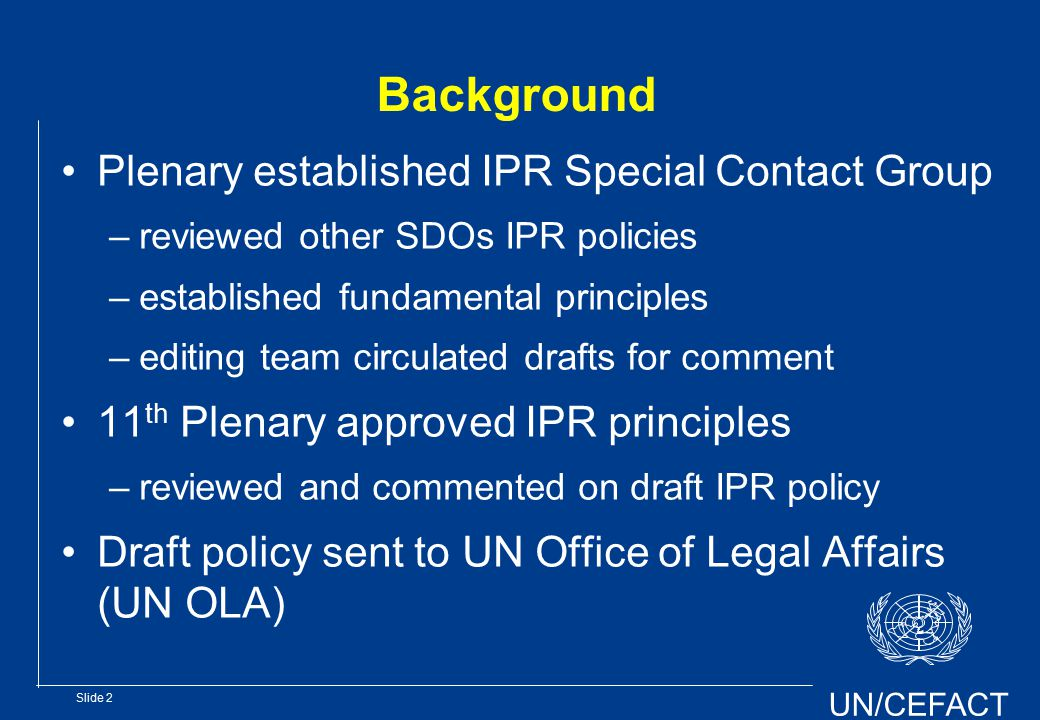 UN/CEFACT Slide 2 Background Plenary established IPR Special Contact Group –reviewed other SDOs IPR policies –established fundamental principles –editing team circulated drafts for comment 11 th Plenary approved IPR principles –reviewed and commented on draft IPR policy Draft policy sent to UN Office of Legal Affairs (UN OLA)