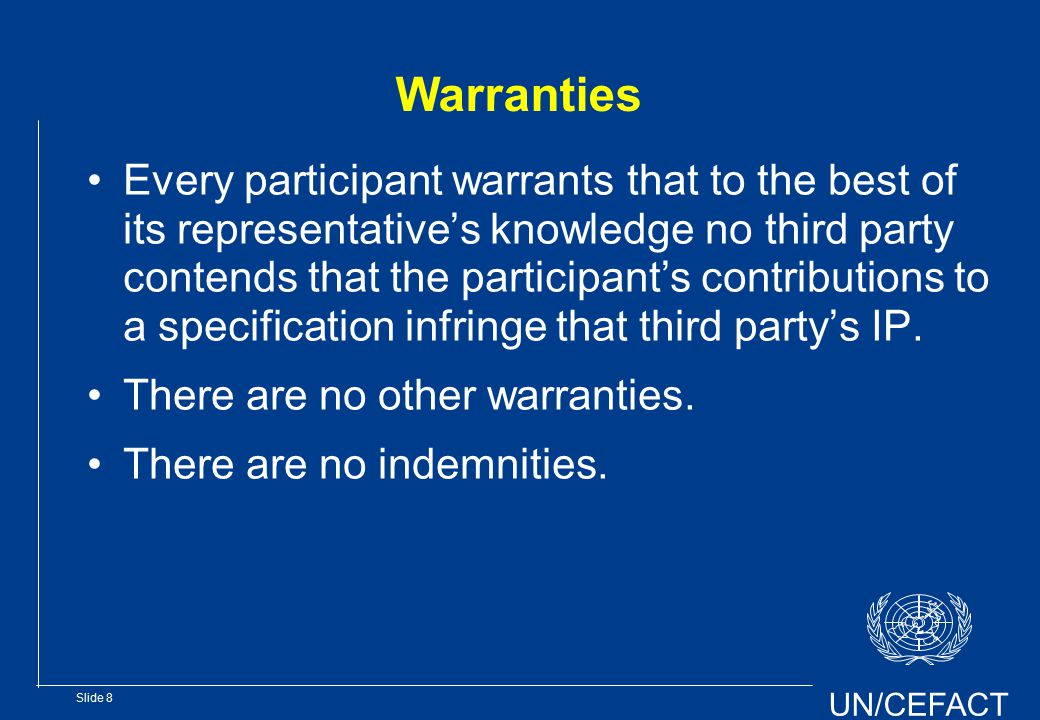 UN/CEFACT Slide 8 Warranties Every participant warrants that to the best of its representative's knowledge no third party contends that the participant's contributions to a specification infringe that third party's IP.
