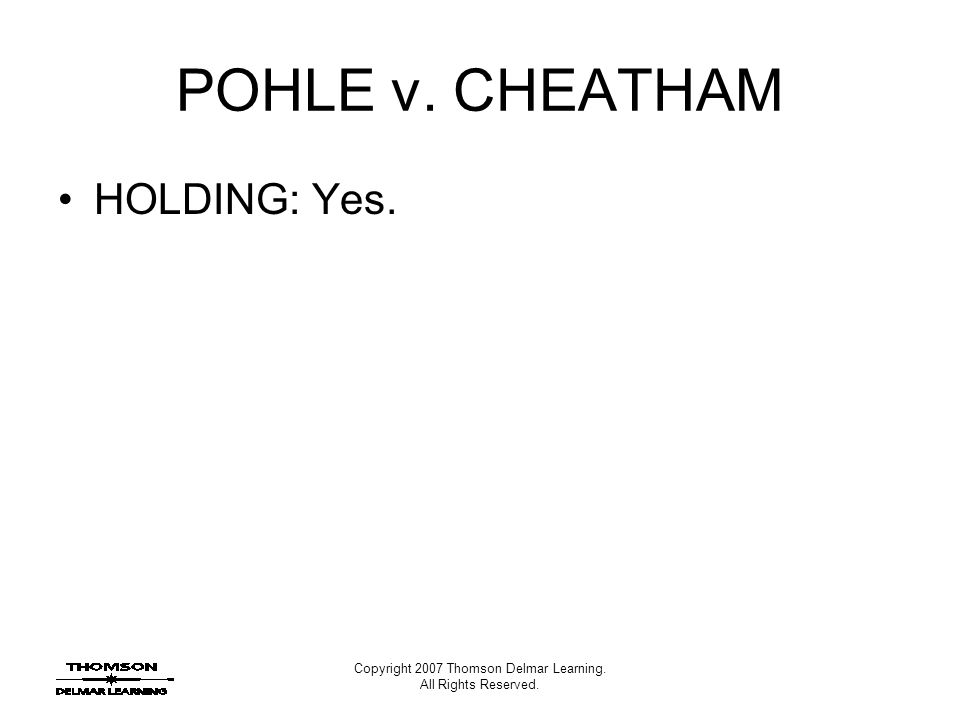 Copyright 2007 Thomson Delmar Learning. All Rights Reserved. POHLE v. CHEATHAM HOLDING: Yes.
