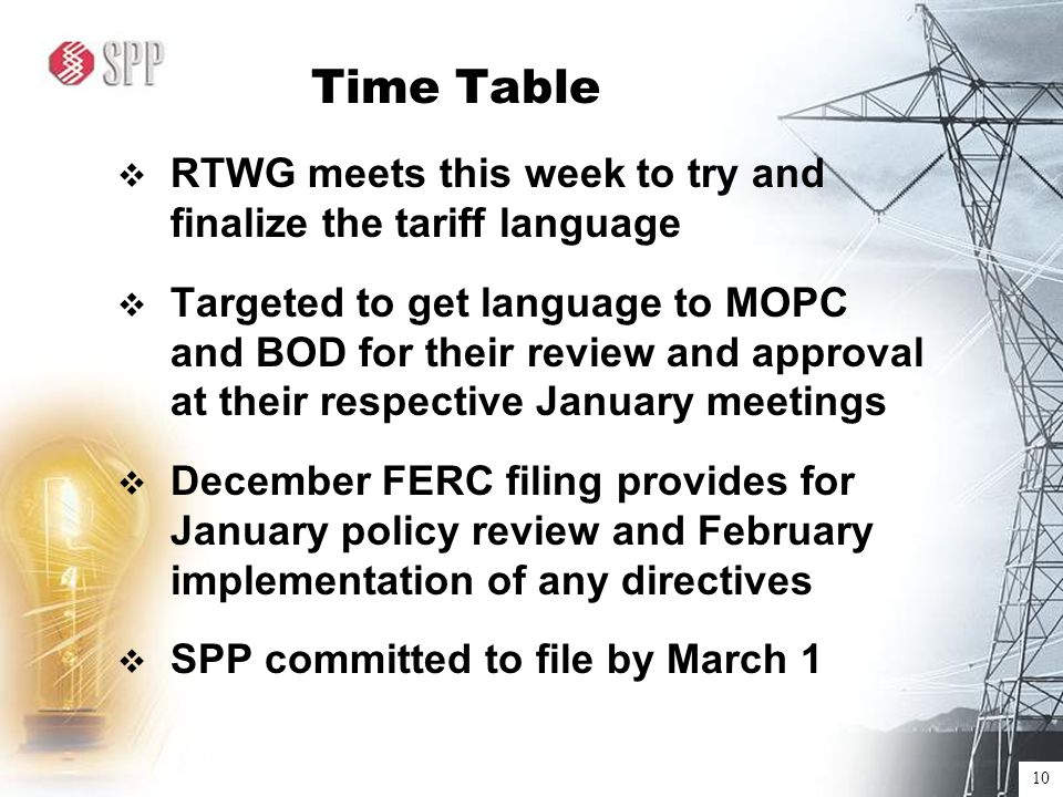 10 Time Table  RTWG meets this week to try and finalize the tariff language  Targeted to get language to MOPC and BOD for their review and approval at their respective January meetings  December FERC filing provides for January policy review and February implementation of any directives  SPP committed to file by March 1