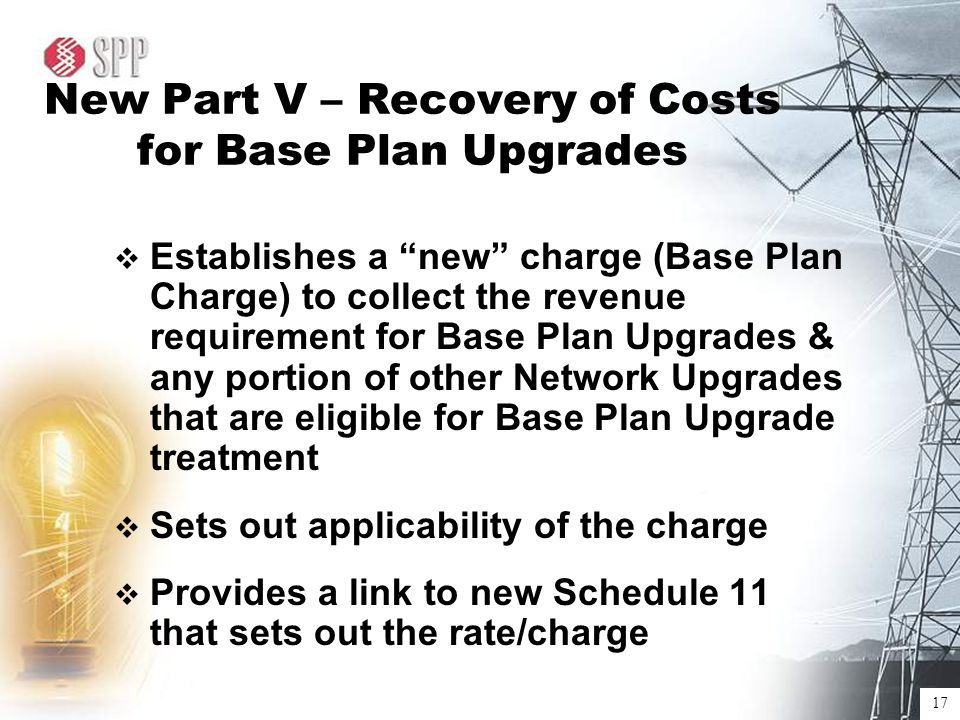 17 New Part V – Recovery of Costs for Base Plan Upgrades  Establishes a new charge (Base Plan Charge) to collect the revenue requirement for Base Plan Upgrades & any portion of other Network Upgrades that are eligible for Base Plan Upgrade treatment  Sets out applicability of the charge  Provides a link to new Schedule 11 that sets out the rate/charge