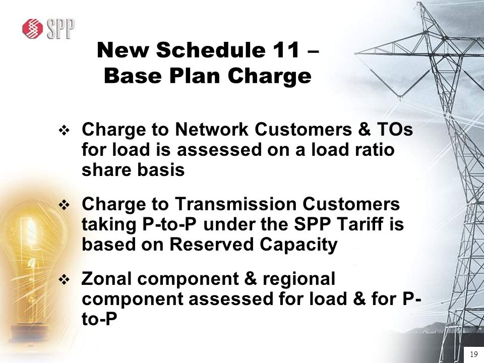 19 New Schedule 11 – Base Plan Charge  Charge to Network Customers & TOs for load is assessed on a load ratio share basis  Charge to Transmission Customers taking P-to-P under the SPP Tariff is based on Reserved Capacity  Zonal component & regional component assessed for load & for P- to-P