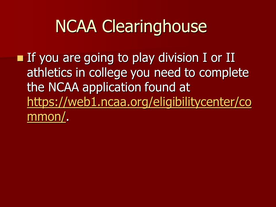 NCAA Clearinghouse If you are going to play division I or II athletics in college you need to complete the NCAA application found at https://web1.ncaa.org/eligibilitycenter/co mmon/.