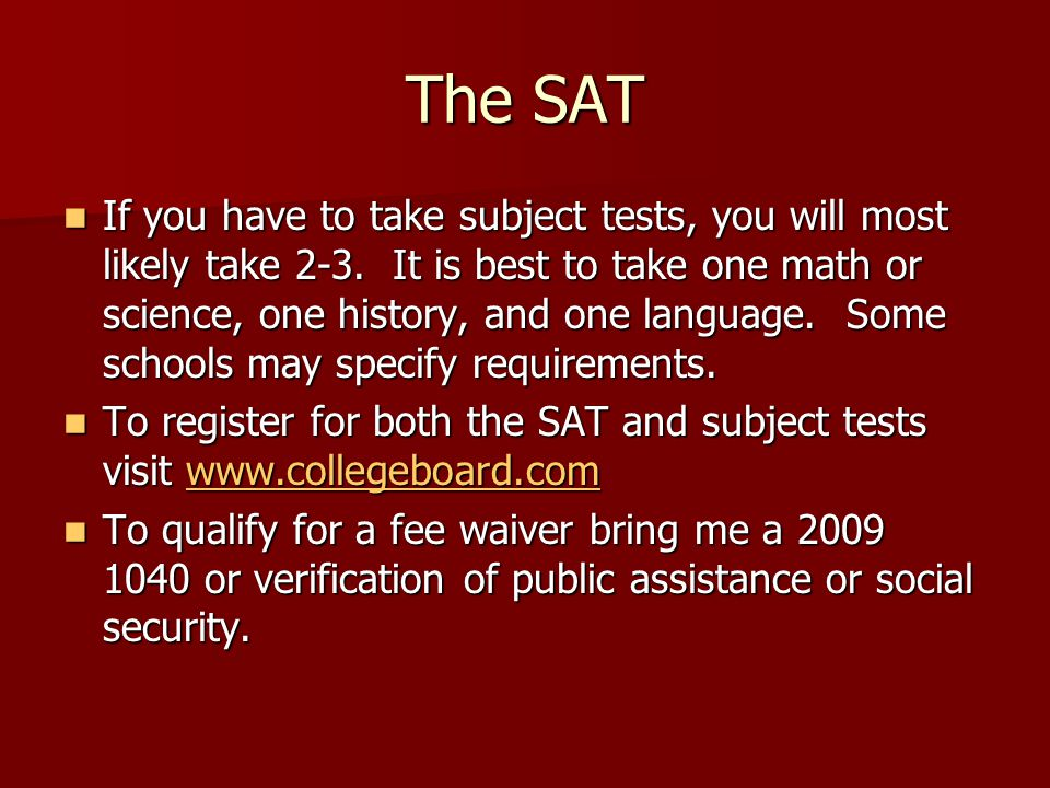 The SAT If you have to take subject tests, you will most likely take 2-3. It is best to take one math or science, one history, and one language. Some