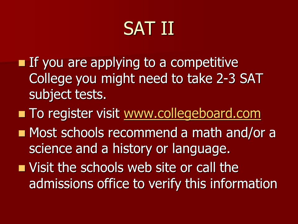SAT II If you are applying to a competitive College you might need to take 2-3 SAT subject tests. If you are applying to a competitive College you mig