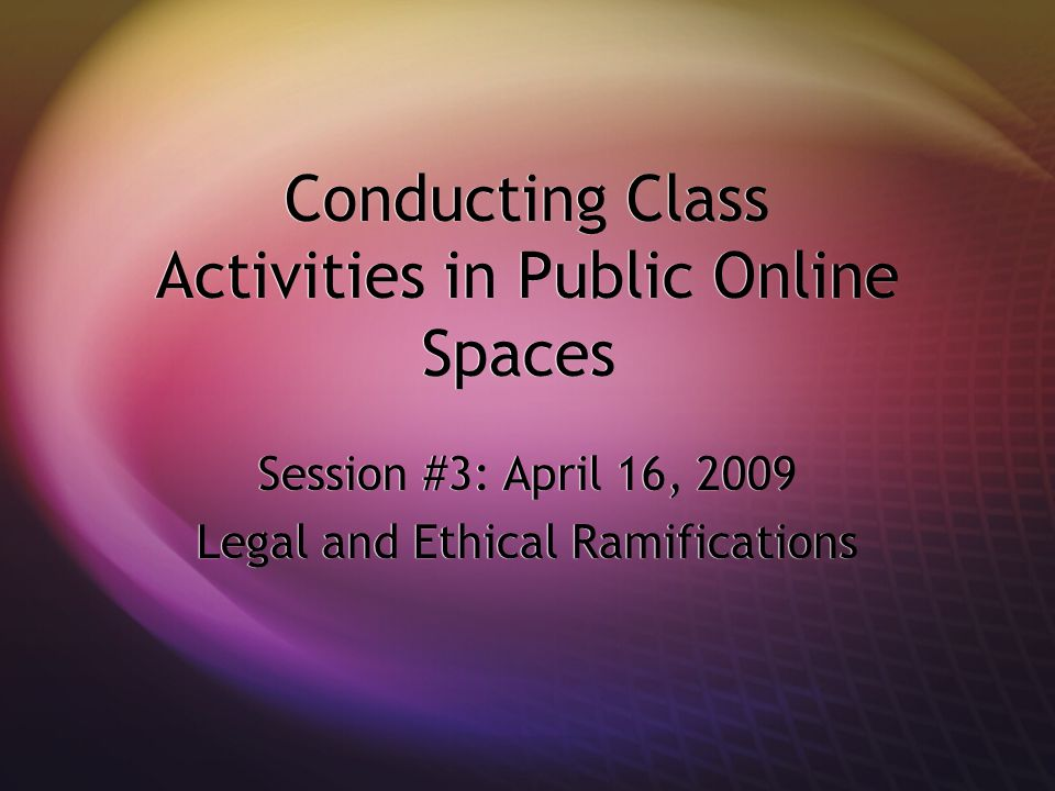 Conducting Class Activities in Public Online Spaces Session #3: April 16, 2009 Legal and Ethical Ramifications Session #3: April 16, 2009 Legal and Ethical Ramifications