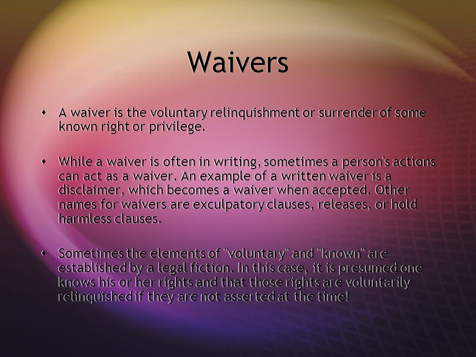 Waivers  A waiver is the voluntary relinquishment or surrender of some known right or privilege.
