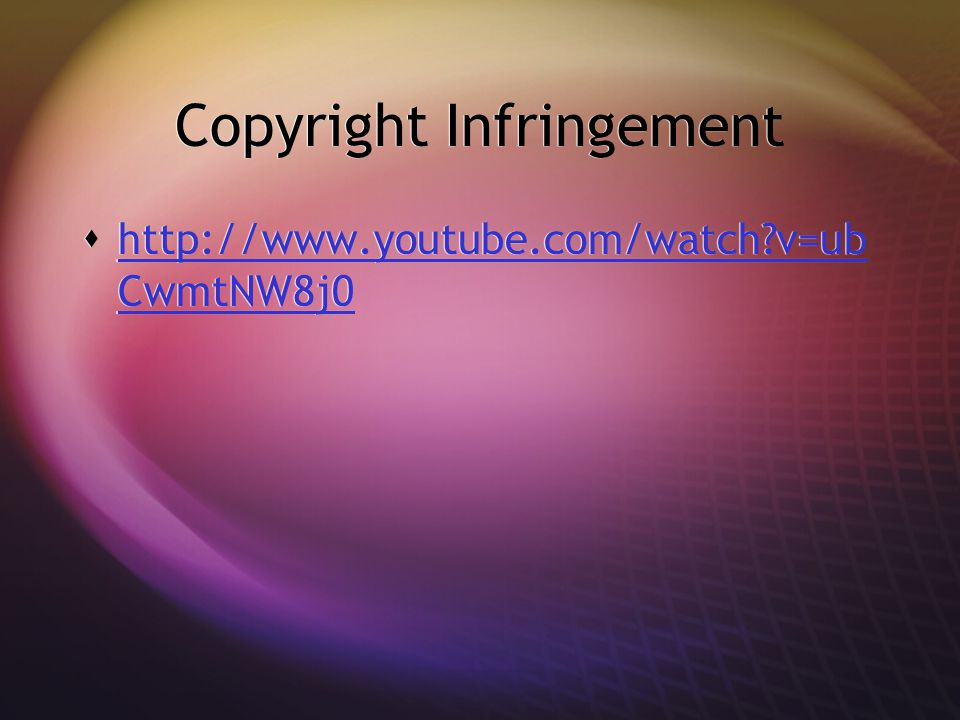 Copyright Infringement  http://www.youtube.com/watch v=ub CwmtNW8j0 http://www.youtube.com/watch v=ub CwmtNW8j0  http://www.youtube.com/watch v=ub CwmtNW8j0 http://www.youtube.com/watch v=ub CwmtNW8j0