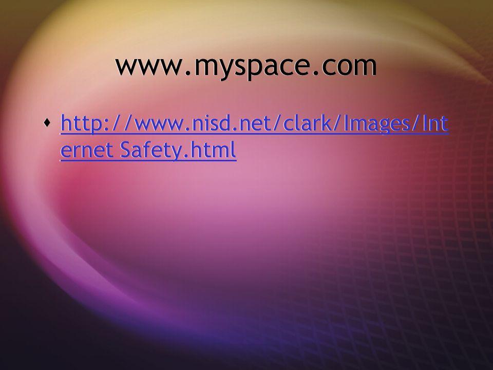 www.myspace.com  http://www.nisd.net/clark/Images/Int ernet Safety.html http://www.nisd.net/clark/Images/Int ernet Safety.html  http://www.nisd.net/clark/Images/Int ernet Safety.html http://www.nisd.net/clark/Images/Int ernet Safety.html