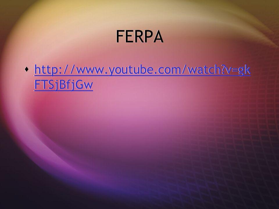 FERPA  http://www.youtube.com/watch v=gk FTSjBfjGw http://www.youtube.com/watch v=gk FTSjBfjGw  http://www.youtube.com/watch v=gk FTSjBfjGw http://www.youtube.com/watch v=gk FTSjBfjGw