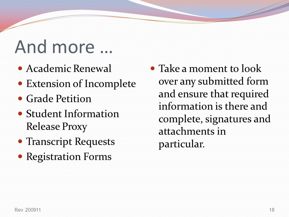 And more … Academic Renewal Extension of Incomplete Grade Petition Student Information Release Proxy Transcript Requests Registration Forms Take a moment to look over any submitted form and ensure that required information is there and complete, signatures and attachments in particular.