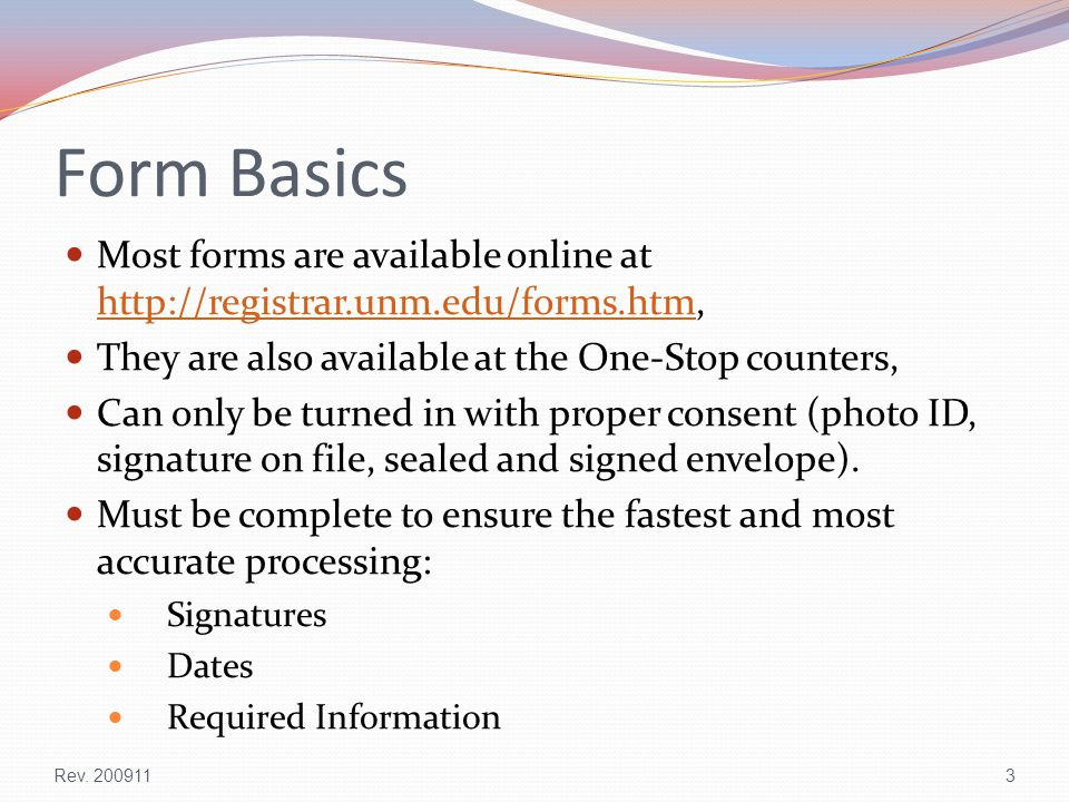 Form Basics Most forms are available online at http://registrar.unm.edu/forms.htm, http://registrar.unm.edu/forms.htm They are also available at the One-Stop counters, Can only be turned in with proper consent (photo ID, signature on file, sealed and signed envelope).