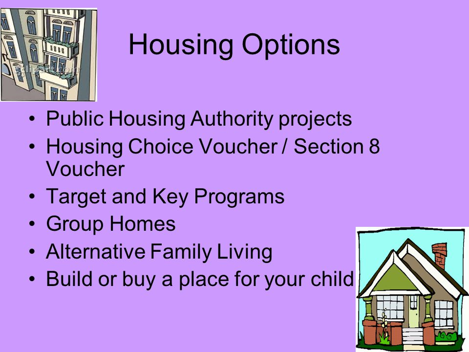 Housing Options Public Housing Authority projects Housing Choice Voucher / Section 8 Voucher Target and Key Programs Group Homes Alternative Family Living Build or buy a place for your child