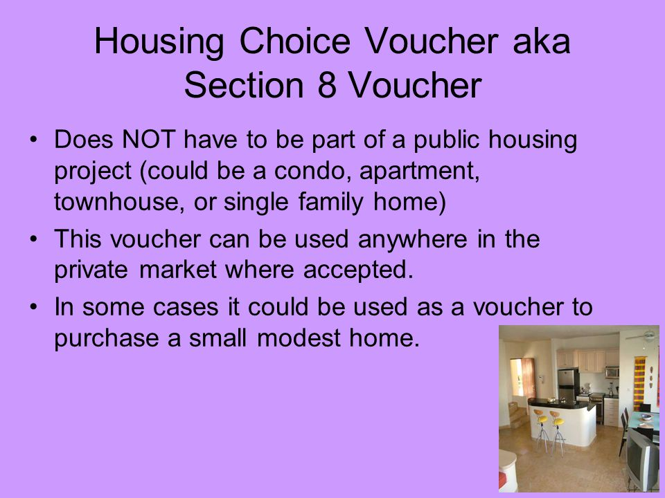 Housing Choice Voucher aka Section 8 Voucher Does NOT have to be part of a public housing project (could be a condo, apartment, townhouse, or single family home) This voucher can be used anywhere in the private market where accepted.