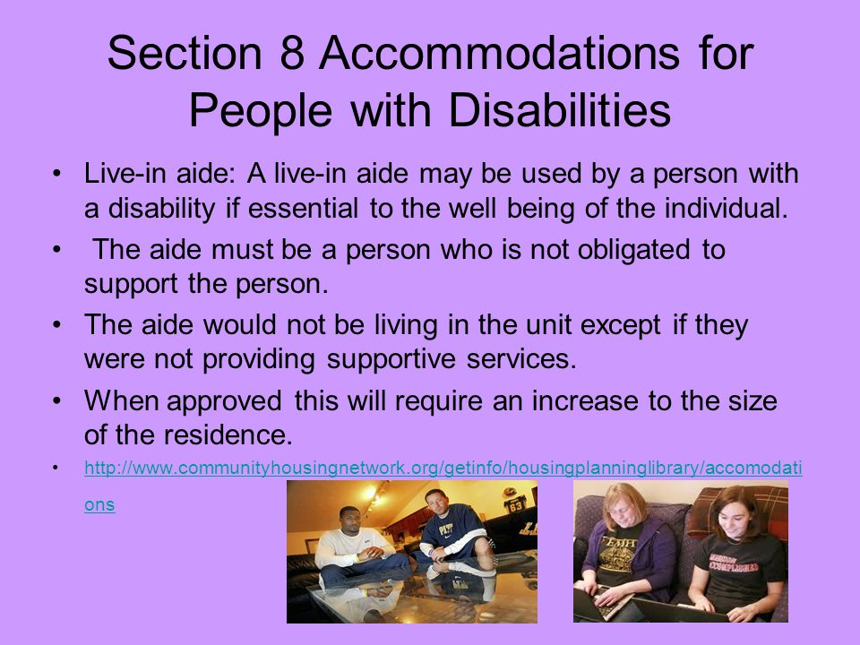 Section 8 Accommodations for People with Disabilities Live-in aide: A live-in aide may be used by a person with a disability if essential to the well being of the individual.