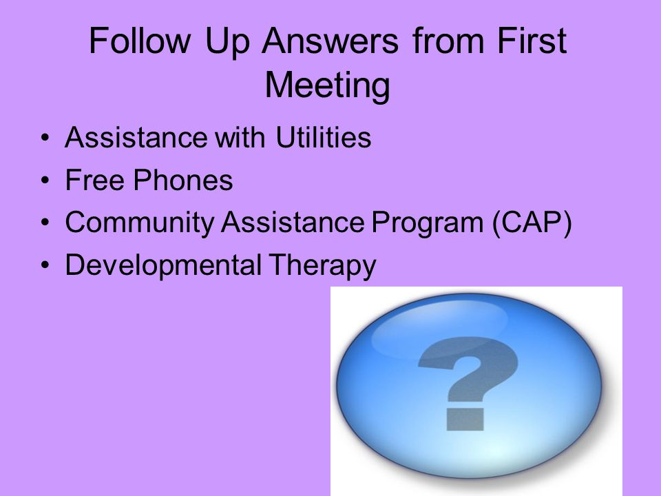 Follow Up Answers from First Meeting Assistance with Utilities Free Phones Community Assistance Program (CAP) Developmental Therapy